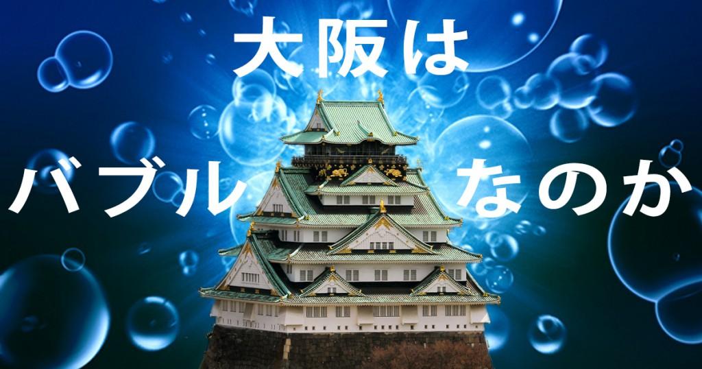 大阪の不動産はバブルなのか?ええ、大阪市のマンションがバブっています